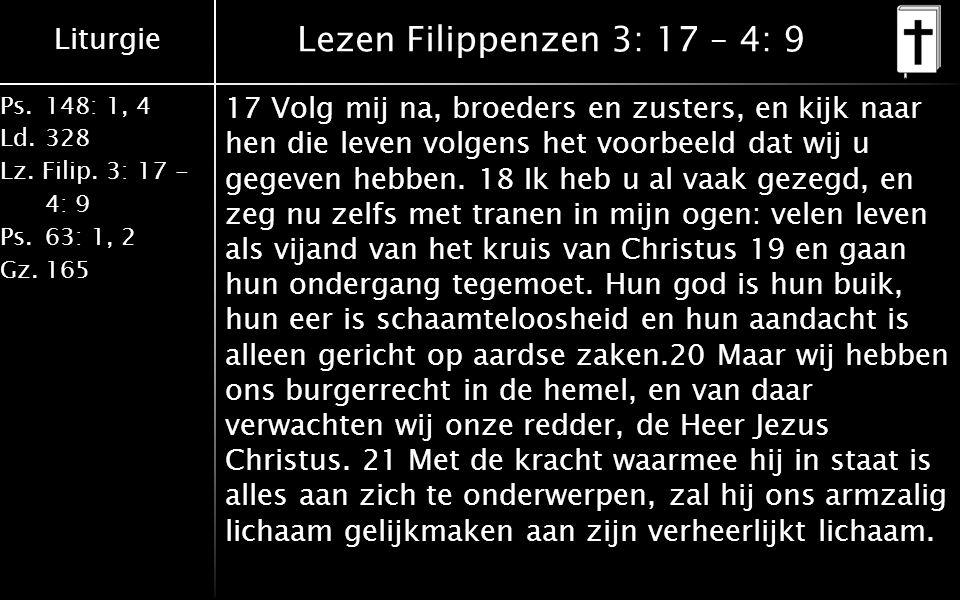 Liturgie Ps.148: 1, 4 Ld.328 Lz. Filip. 3: 17 - 4: 9 Ps.63: 1, 2 Gz.165 Lezen Filippenzen 3: 17 – 4: 9 17 Volg mij na, broeders en zusters, en kijk na