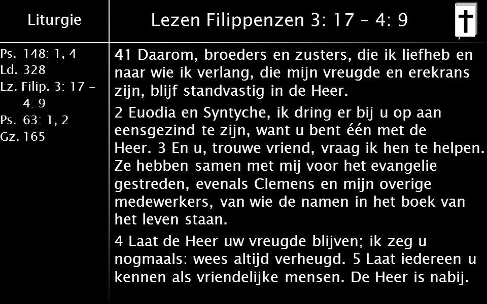 Liturgie Ps.148: 1, 4 Ld.328 Lz. Filip. 3: 17 - 4: 9 Ps.63: 1, 2 Gz.165 Lezen Filippenzen 3: 17 – 4: 9 41 Daarom, broeders en zusters, die ik liefheb