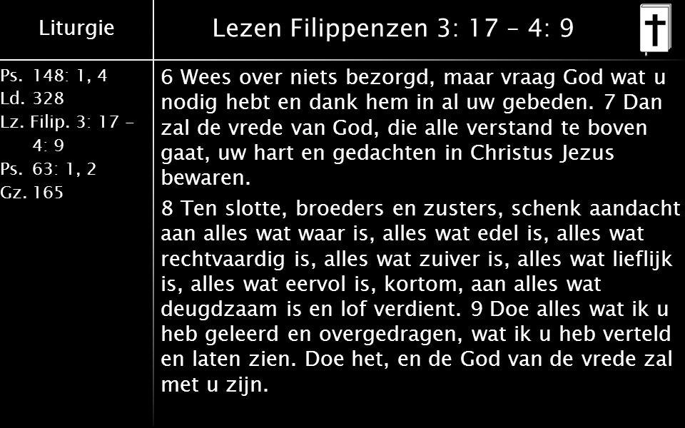 Liturgie Ps.148: 1, 4 Ld.328 Lz. Filip. 3: 17 - 4: 9 Ps.63: 1, 2 Gz.165 Lezen Filippenzen 3: 17 – 4: 9 6 Wees over niets bezorgd, maar vraag God wat u