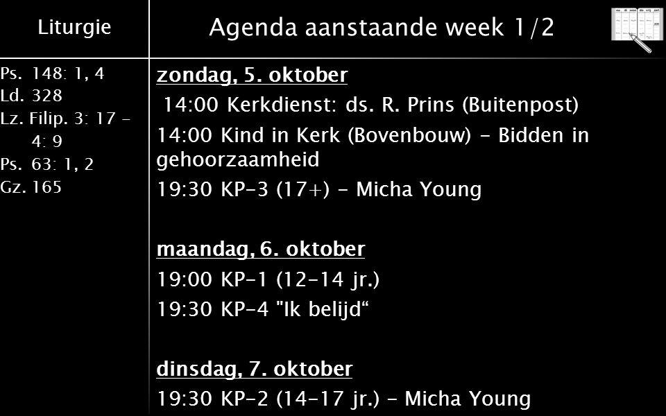 Liturgie Ps.148: 1, 4 Ld.328 Lz. Filip. 3: 17 - 4: 9 Ps.63: 1, 2 Gz.165 Agenda aanstaande week 1/2 zondag, 5. oktober 14:00 Kerkdienst: ds. R. Prins (