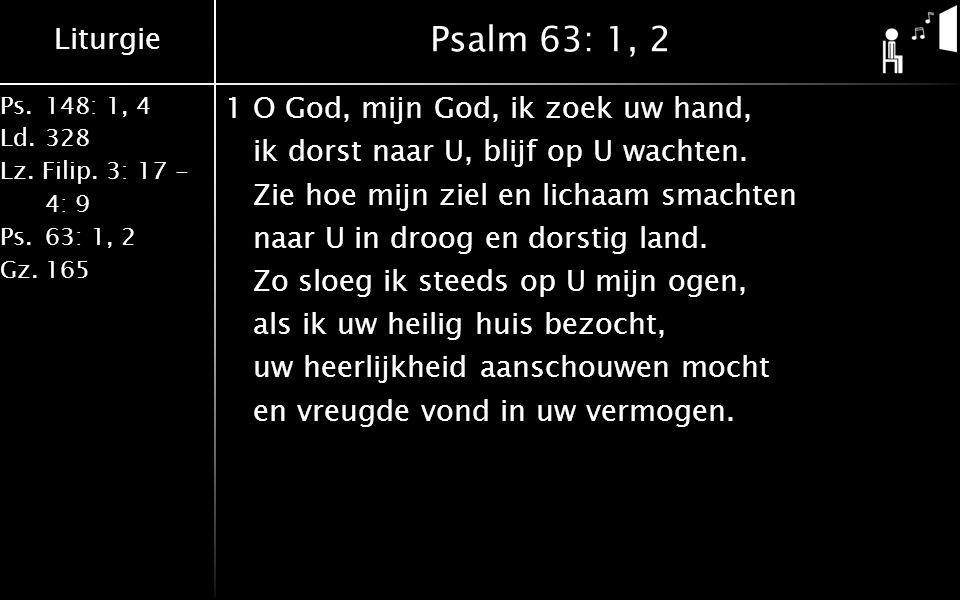 Liturgie Ps.148: 1, 4 Ld.328 Lz. Filip. 3: 17 - 4: 9 Ps.63: 1, 2 Gz.165 Psalm 63: 1, 2 1O God, mijn God, ik zoek uw hand, ik dorst naar U, blijf op U