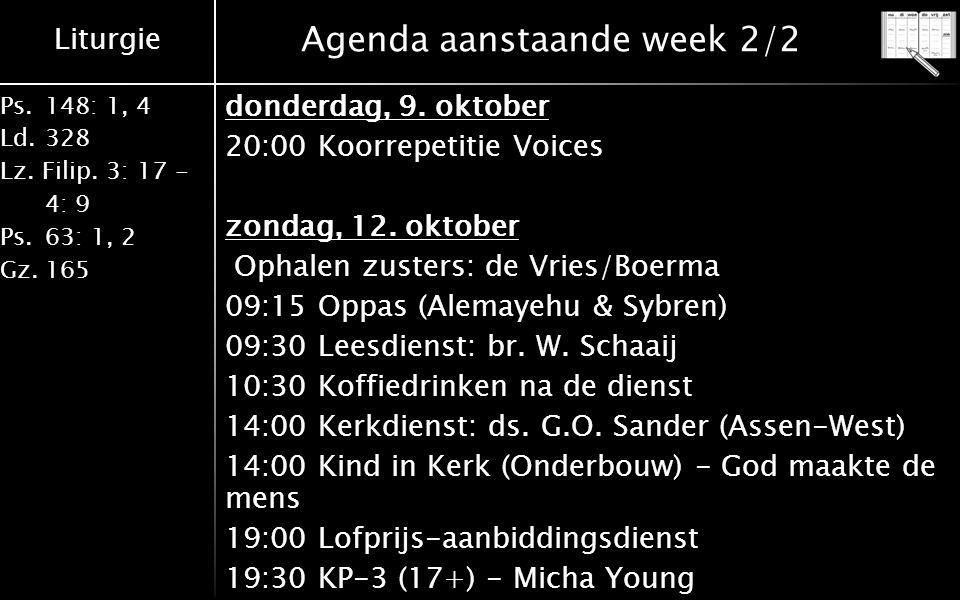 Liturgie Ps.148: 1, 4 Ld.328 Lz. Filip. 3: 17 - 4: 9 Ps.63: 1, 2 Gz.165 Agenda aanstaande week 2/2 donderdag, 9. oktober 20:00 Koorrepetitie Voices zo