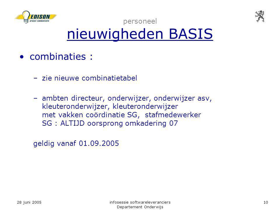 28 juni 2005infosessie softwareleveranciers Departement Onderwijs 10 personeel nieuwigheden BASIS combinaties : –zie nieuwe combinatietabel –ambten directeur, onderwijzer, onderwijzer asv, kleuteronderwijzer, kleuteronderwijzer met vakken coördinatie SG, stafmedewerker SG : ALTIJD oorsprong omkadering 07 geldig vanaf 01.09.2005