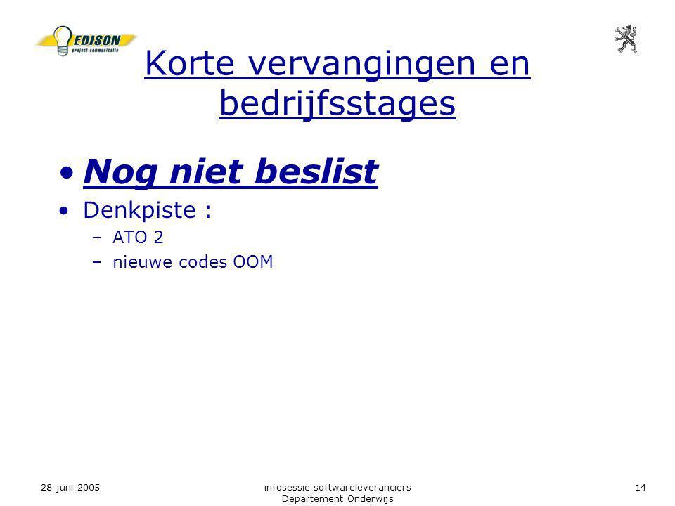 28 juni 2005infosessie softwareleveranciers Departement Onderwijs 14 Korte vervangingen en bedrijfsstages Nog niet beslist Denkpiste : –ATO 2 –nieuwe codes OOM