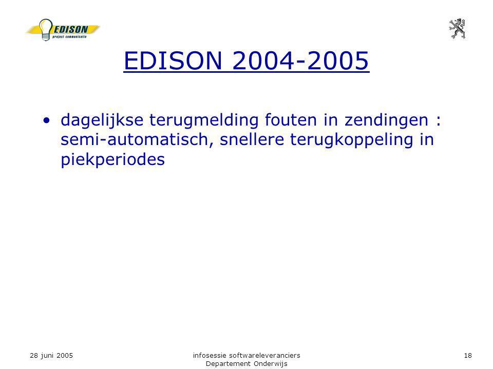 28 juni 2005infosessie softwareleveranciers Departement Onderwijs 18 EDISON 2004-2005 dagelijkse terugmelding fouten in zendingen : semi-automatisch, snellere terugkoppeling in piekperiodes