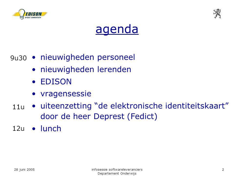 28 juni 2005infosessie softwareleveranciers Departement Onderwijs 2 agenda nieuwigheden personeel nieuwigheden lerenden EDISON vragensessie uiteenzetting de elektronische identiteitskaart door de heer Deprest (Fedict) lunch 9u30 11u 12u