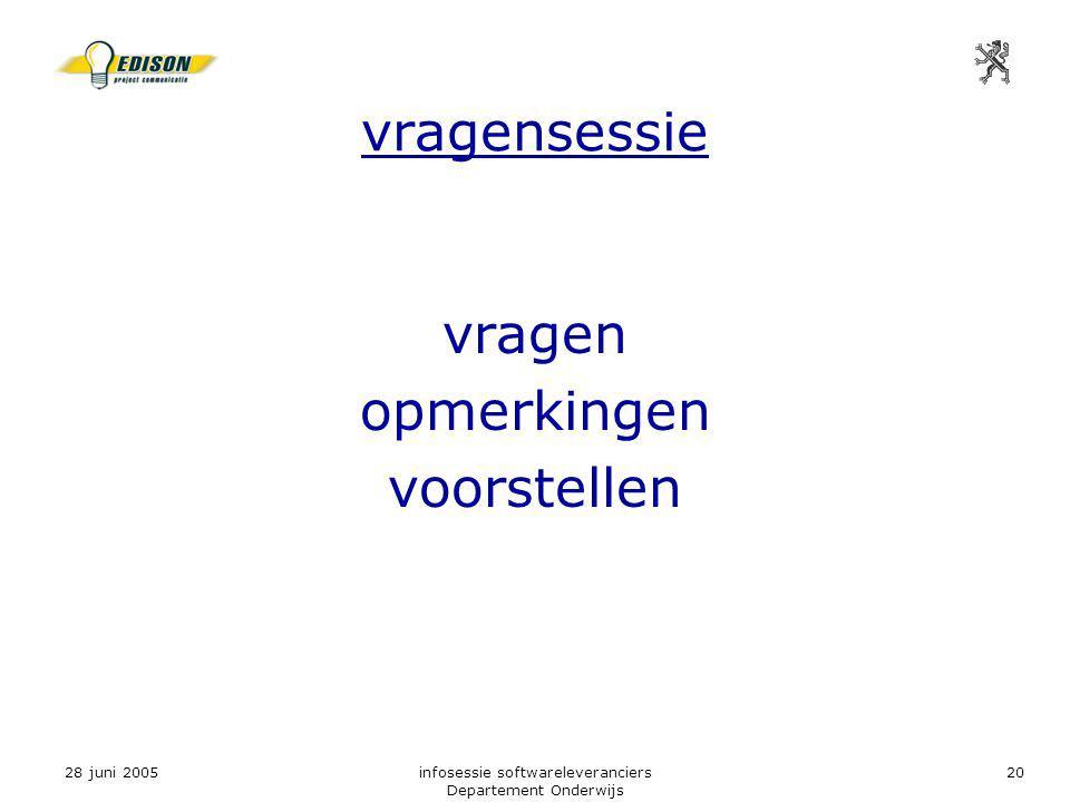 28 juni 2005infosessie softwareleveranciers Departement Onderwijs 20 vragensessie vragen opmerkingen voorstellen