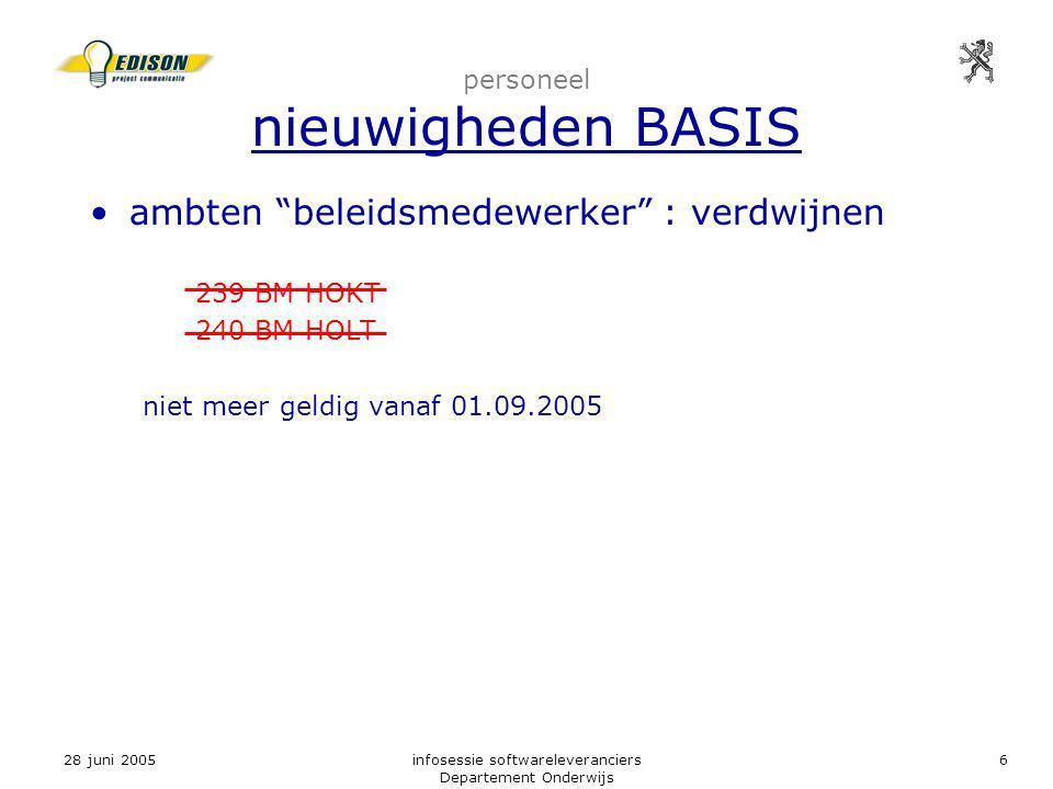 28 juni 2005infosessie softwareleveranciers Departement Onderwijs 6 personeel nieuwigheden BASIS ambten beleidsmedewerker : verdwijnen 239 BM HOKT 240 BM HOLT niet meer geldig vanaf 01.09.2005
