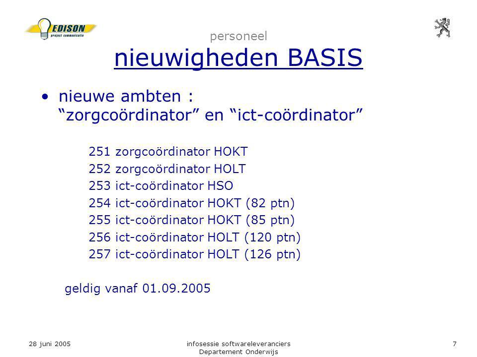 28 juni 2005infosessie softwareleveranciers Departement Onderwijs 7 personeel nieuwigheden BASIS nieuwe ambten : zorgcoördinator en ict-coördinator 251 zorgcoördinator HOKT 252 zorgcoördinator HOLT 253 ict-coördinator HSO 254 ict-coördinator HOKT (82 ptn) 255 ict-coördinator HOKT (85 ptn) 256 ict-coördinator HOLT (120 ptn) 257 ict-coördinator HOLT (126 ptn) geldig vanaf 01.09.2005