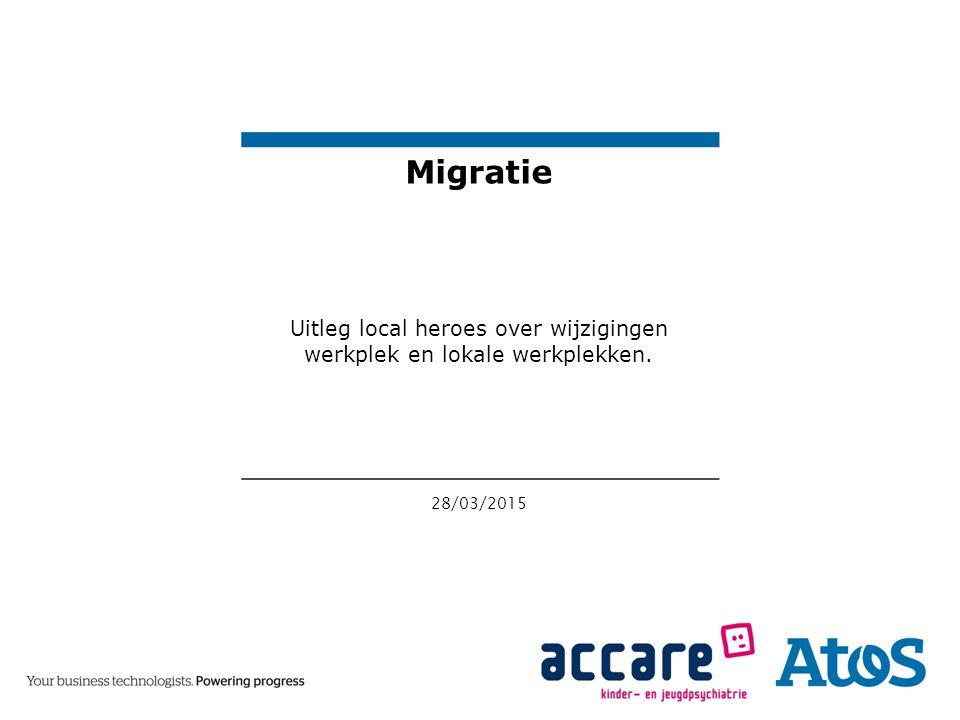 28/03/2015 Migratie Uitleg local heroes over wijzigingen werkplek en lokale werkplekken.