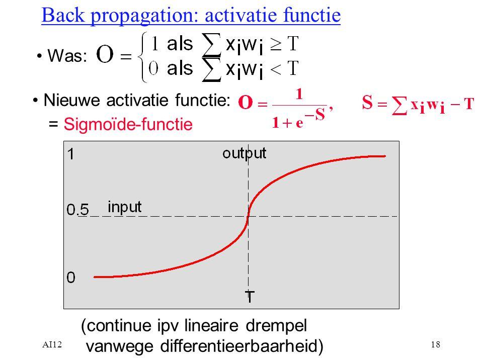 AI1218 Back propagation: activatie functie Was: Nieuwe activatie functie: = Sigmoïde-functie (continue ipv lineaire drempel vanwege differentieerbaarh