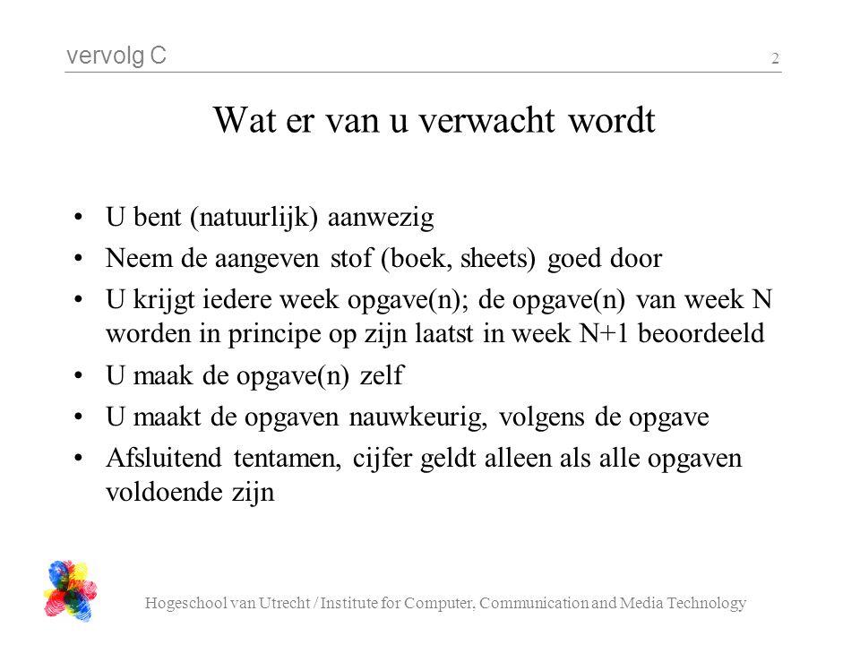 vervolg C Hogeschool van Utrecht / Institute for Computer, Communication and Media Technology 2 Wat er van u verwacht wordt U bent (natuurlijk) aanwez