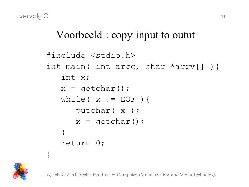 vervolg C Hogeschool van Utrecht / Institute for Computer, Communication and Media Technology 21 Voorbeeld : copy input to outut #include int main( in