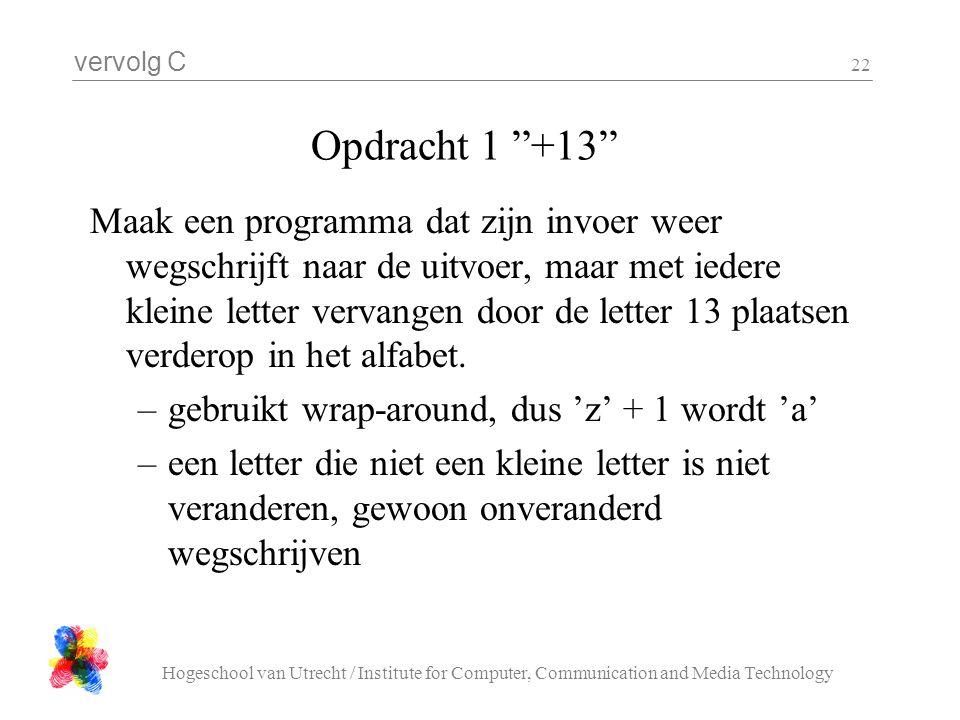"""vervolg C Hogeschool van Utrecht / Institute for Computer, Communication and Media Technology 22 Opdracht 1 """"+13"""" Maak een programma dat zijn invoer w"""