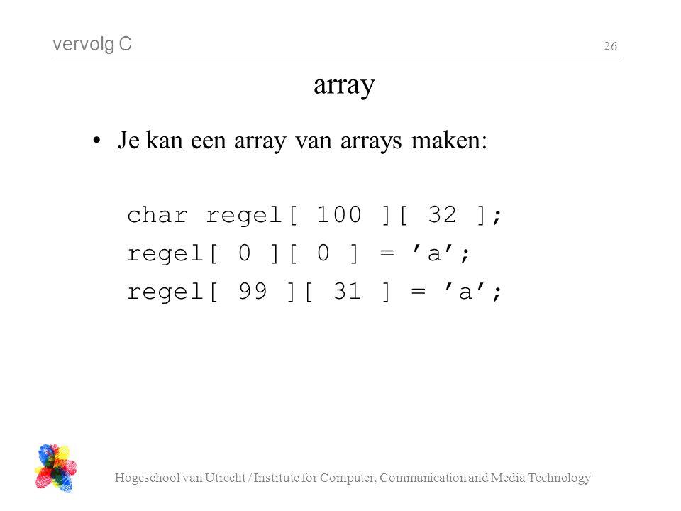 vervolg C Hogeschool van Utrecht / Institute for Computer, Communication and Media Technology 26 array Je kan een array van arrays maken: char regel[