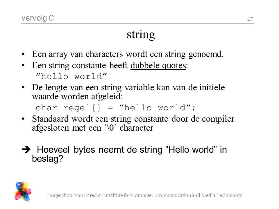 vervolg C Hogeschool van Utrecht / Institute for Computer, Communication and Media Technology 27 string Een array van characters wordt een string geno