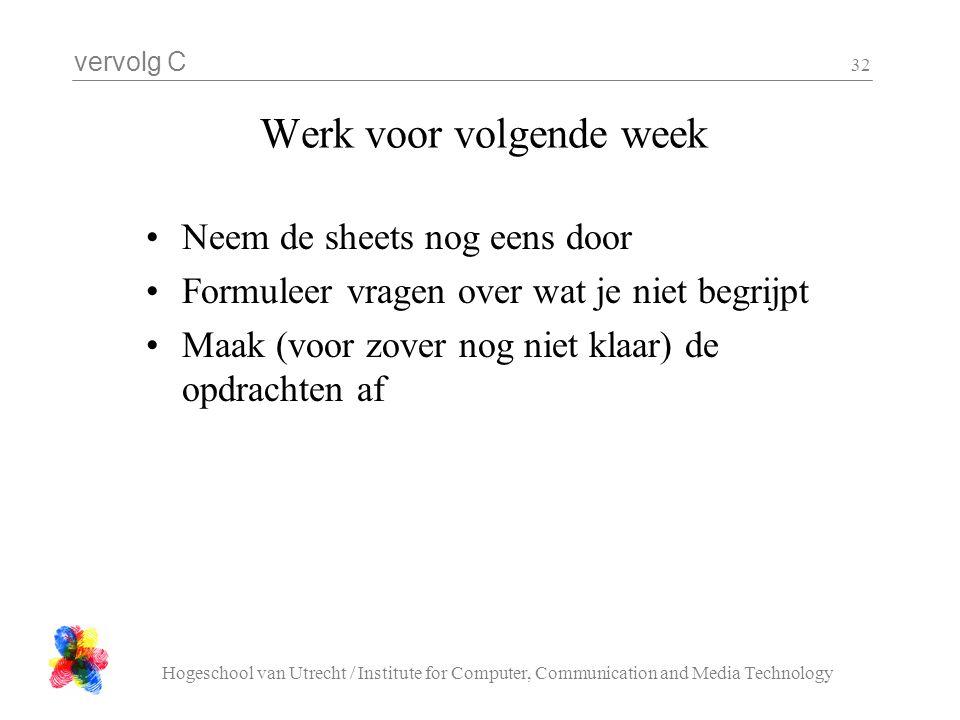vervolg C Hogeschool van Utrecht / Institute for Computer, Communication and Media Technology 32 Werk voor volgende week Neem de sheets nog eens door