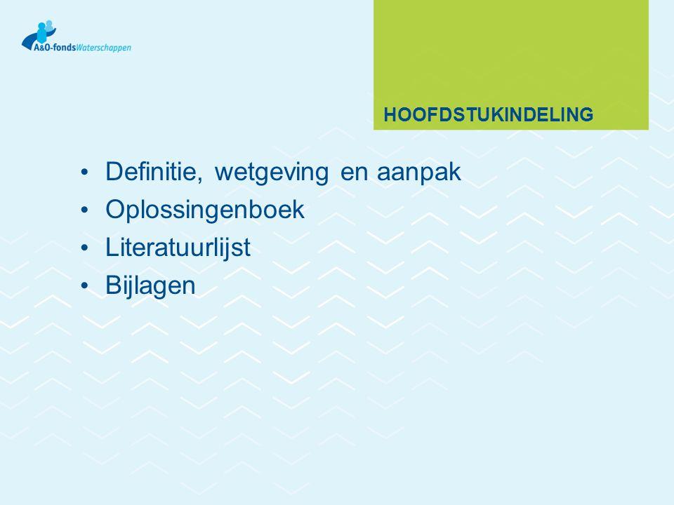 HOOFDSTUKINDELING Definitie, wetgeving en aanpak Oplossingenboek Literatuurlijst Bijlagen