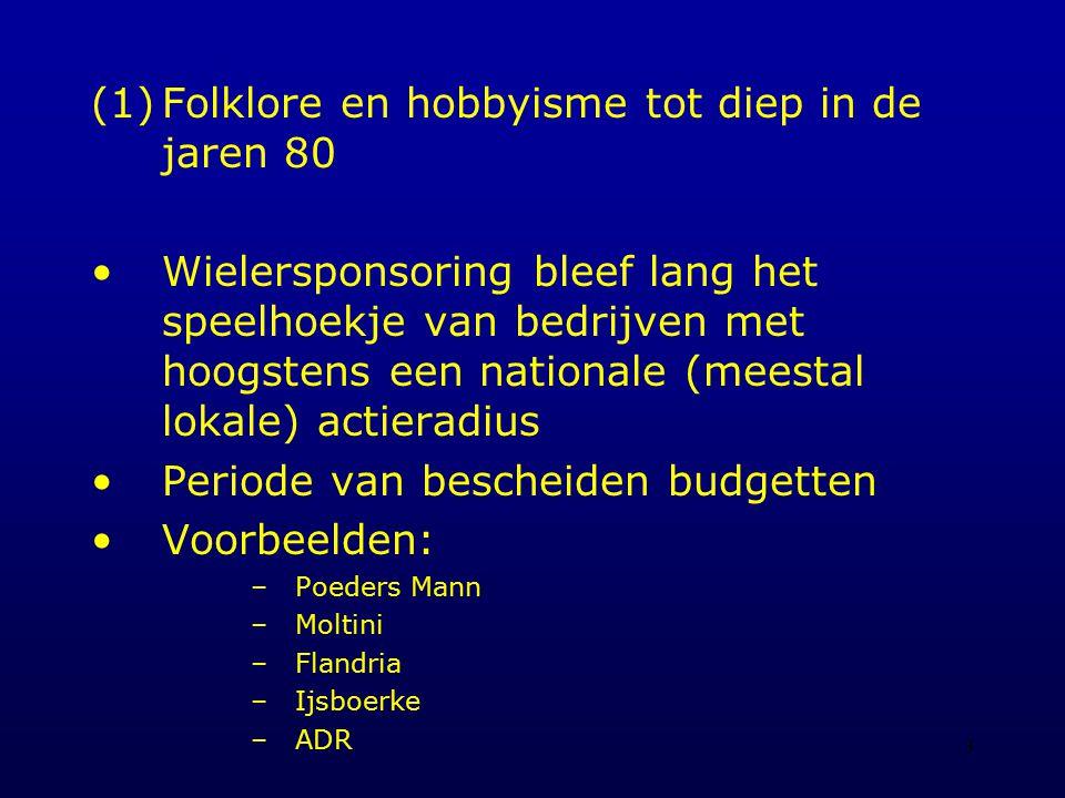 3 (1)Folklore en hobbyisme tot diep in de jaren 80 Wielersponsoring bleef lang het speelhoekje van bedrijven met hoogstens een nationale (meestal lokale) actieradius Periode van bescheiden budgetten Voorbeelden: –Poeders Mann –Moltini –Flandria –Ijsboerke –ADR
