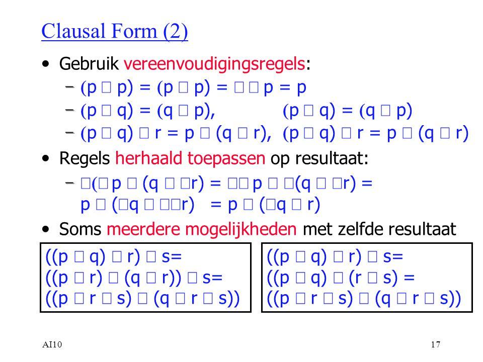 AI1017 Clausal Form (2) Gebruik vereenvoudigingsregels: –  p  p) =  p  p) =  p = p –  p  q) =  q  p),  p  q) =  q  p) –  p  q)  r = p  (q  r),  p  q)  r = p  (q  r) Regels herhaald toepassen op resultaat: –  p  (q   r) =  p   (q   r) = p  (  q   r) = p  (  q  r) Soms meerdere mogelijkheden met zelfde resultaat ((p  q)  r)  s= ((p  r)  (q  r))  s= ((p  r  s)  (q  r  s)) ((p  q)  r)  s= ((p  q)  (r  s) = ((p  r  s)  (q  r  s))