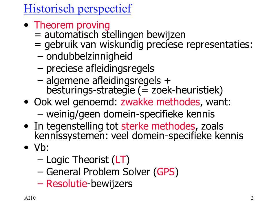 AI102 Historisch perspectief Theorem proving = automatisch stellingen bewijzen = gebruik van wiskundig preciese representaties: –ondubbelzinnigheid –preciese afleidingsregels –algemene afleidingsregels + besturings-strategie (= zoek-heuristiek) Ook wel genoemd: zwakke methodes, want: –weinig/geen domein-specifieke kennis In tegenstelling tot sterke methodes, zoals kennissystemen: veel domein-specifieke kennis Vb: –Logic Theorist (LT) –General Problem Solver (GPS) –Resolutie-bewijzers