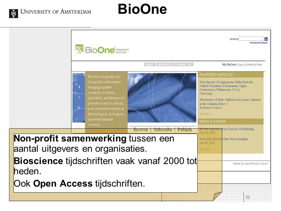 BioOne 21 Non-profit samenwerking tussen een aantal uitgevers en organisaties. Bioscience tijdschriften vaak vanaf 2000 tot heden. Ook Open Access tij