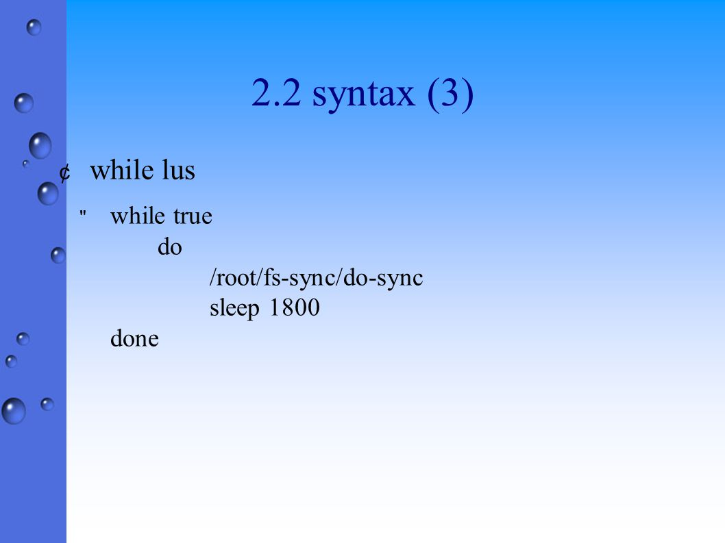 2.2 syntax (3) ¢ while lus while true do /root/fs-sync/do-sync sleep 1800 done