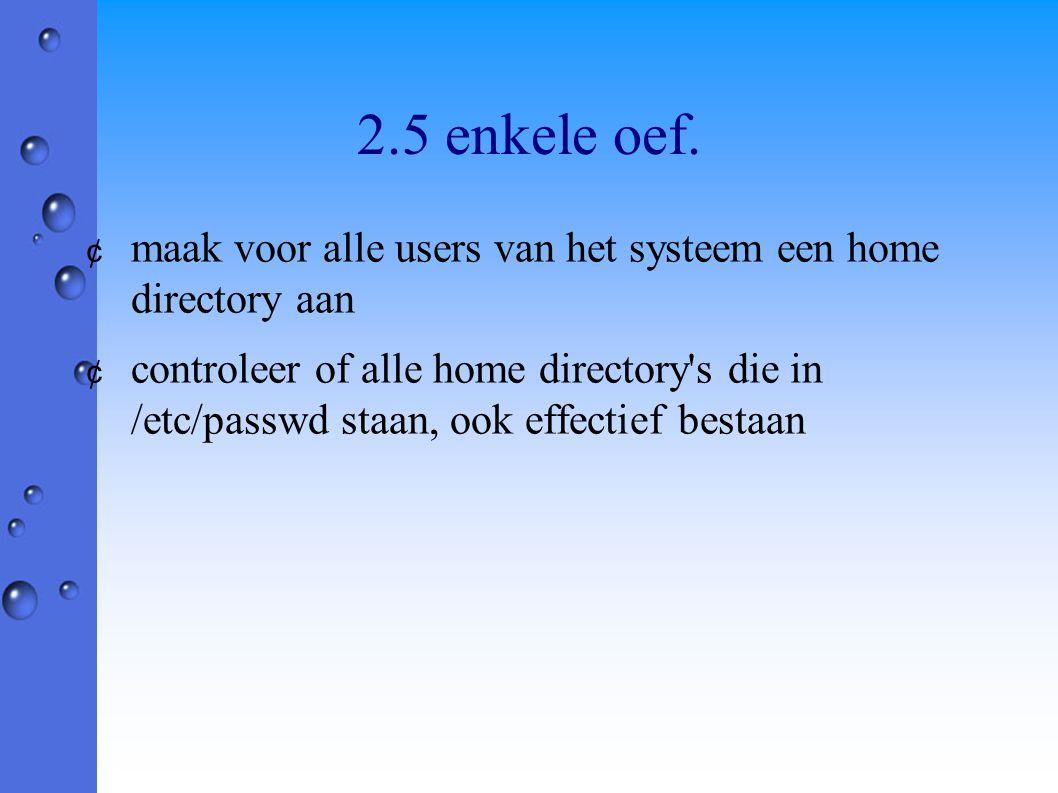 2.5 enkele oef. ¢ maak voor alle users van het systeem een home directory aan ¢ controleer of alle home directory's die in /etc/passwd staan, ook effe