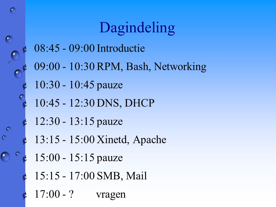 Dagindeling ¢ 08:45 - 09:00 Introductie ¢ 09:00 - 10:30 RPM, Bash, Networking ¢ 10:30 - 10:45 pauze ¢ 10:45 - 12:30 DNS, DHCP ¢ 12:30 - 13:15 pauze ¢ 13:15 - 15:00 Xinetd, Apache ¢ 15:00 - 15:15 pauze ¢ 15:15 - 17:00 SMB, Mail ¢ 17:00 - .