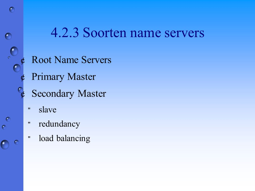 4.2.3 Soorten name servers ¢ Root Name Servers ¢ Primary Master ¢ Secondary Master slave redundancy load balancing