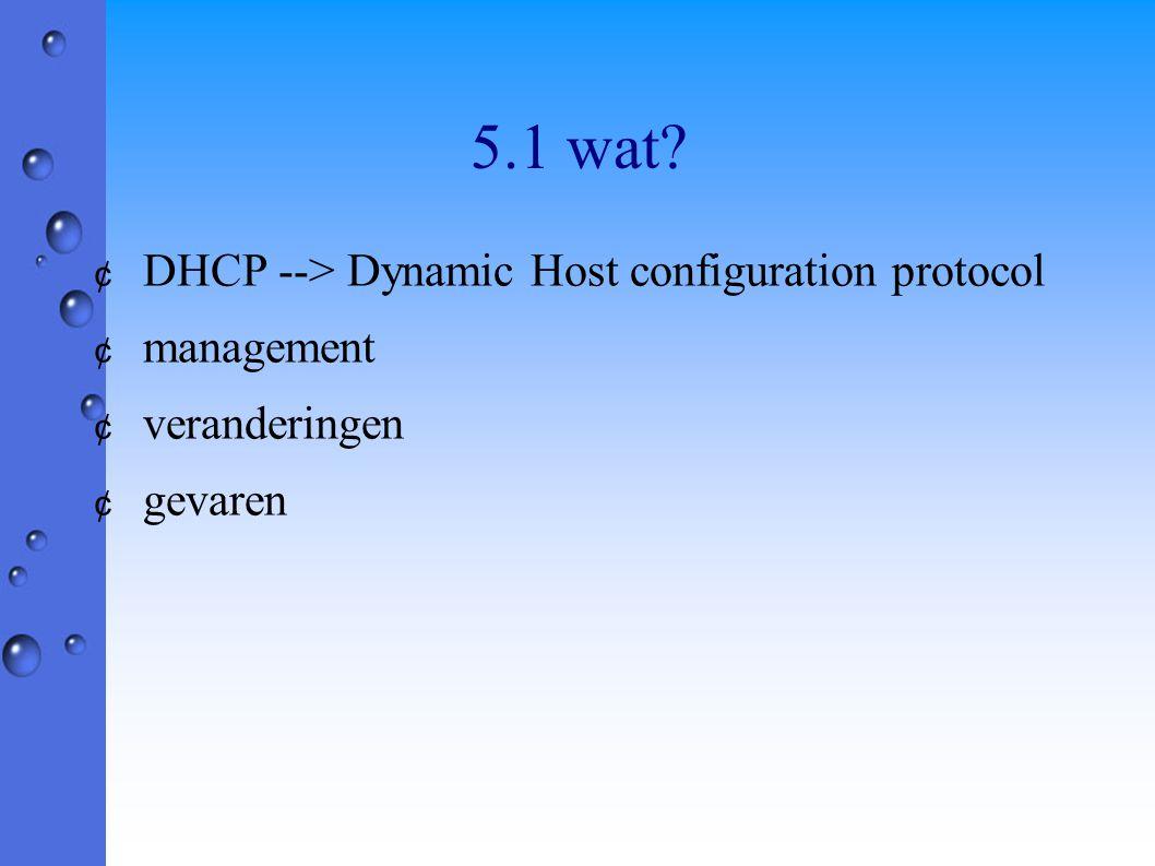 5.1 wat? ¢ DHCP --> Dynamic Host configuration protocol ¢ management ¢ veranderingen ¢ gevaren