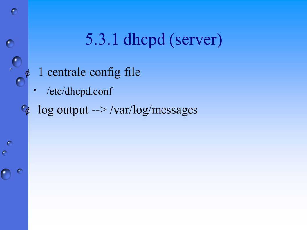 5.3.1 dhcpd (server) ¢ 1 centrale config file /etc/dhcpd.conf ¢ log output --> /var/log/messages