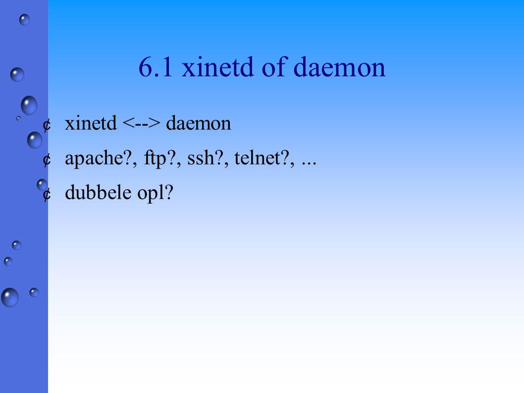 6.1 xinetd of daemon ¢ xinetd daemon ¢ apache?, ftp?, ssh?, telnet?,... ¢ dubbele opl?