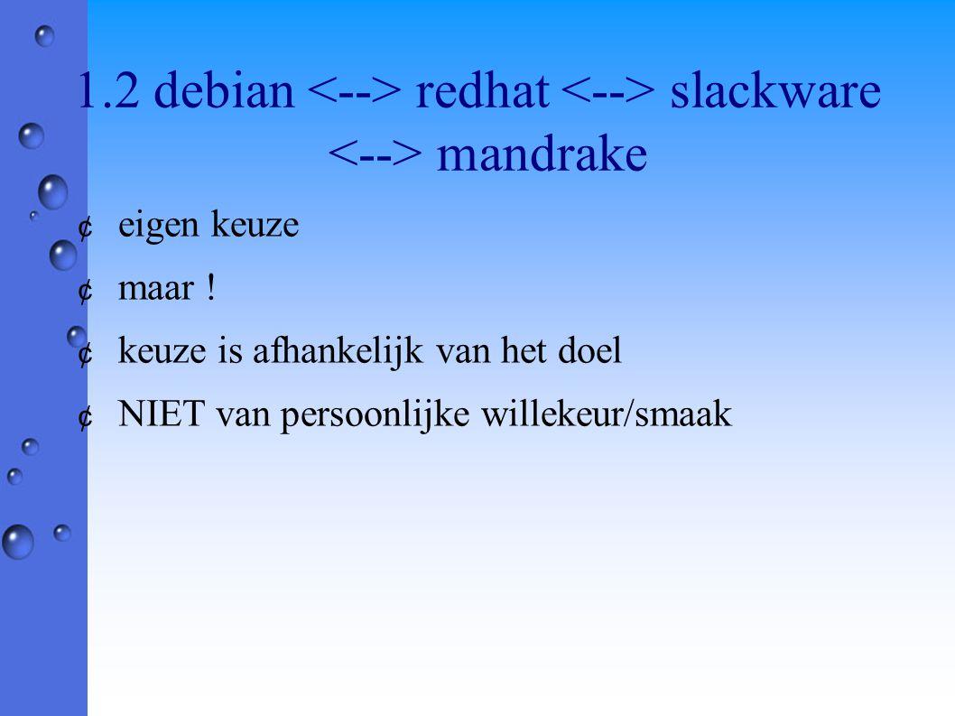 1.2 debian redhat slackware mandrake ¢ eigen keuze ¢ maar ! ¢ keuze is afhankelijk van het doel ¢ NIET van persoonlijke willekeur/smaak