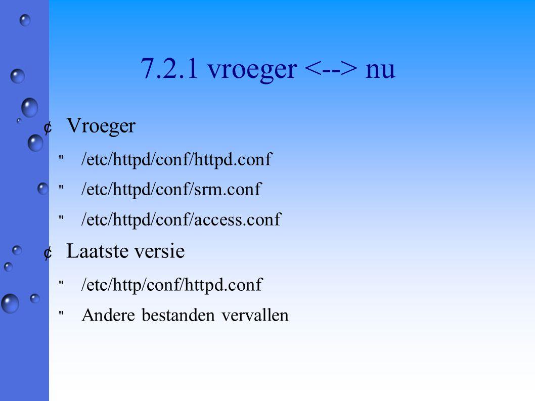 7.2.1 vroeger nu ¢ Vroeger /etc/httpd/conf/httpd.conf /etc/httpd/conf/srm.conf /etc/httpd/conf/access.conf ¢ Laatste versie /etc/http/conf/httpd.conf Andere bestanden vervallen