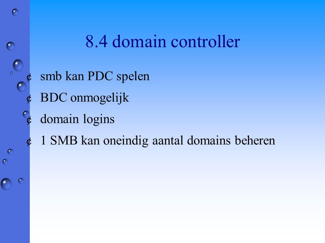 8.4 domain controller ¢ smb kan PDC spelen ¢ BDC onmogelijk ¢ domain logins ¢ 1 SMB kan oneindig aantal domains beheren