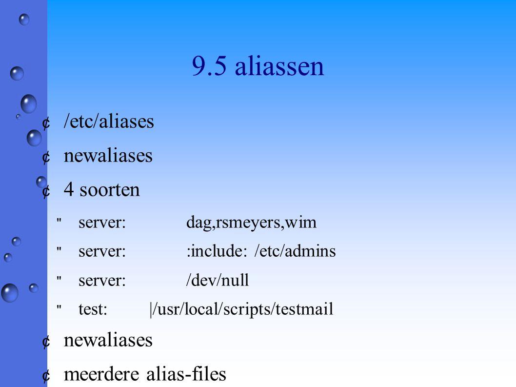 9.5 aliassen ¢ /etc/aliases ¢ newaliases ¢ 4 soorten server:dag,rsmeyers,wim server::include: /etc/admins server:/dev/null test:|/usr/local/scripts/testmail ¢ newaliases ¢ meerdere alias-files