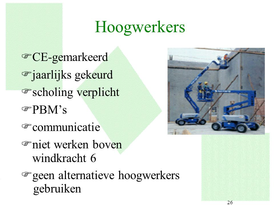 26 Hoogwerkers FCE-gemarkeerd Fjaarlijks gekeurd Fscholing verplicht FPBM's Fcommunicatie Fniet werken boven windkracht 6 Fgeen alternatieve hoogwerke