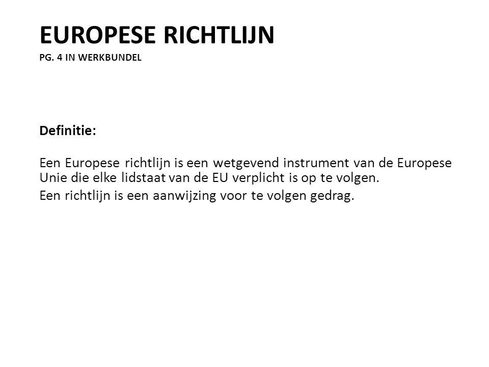 EUROPESE RICHTLIJN PG. 4 IN WERKBUNDEL Definitie: Een Europese richtlijn is een wetgevend instrument van de Europese Unie die elke lidstaat van de EU