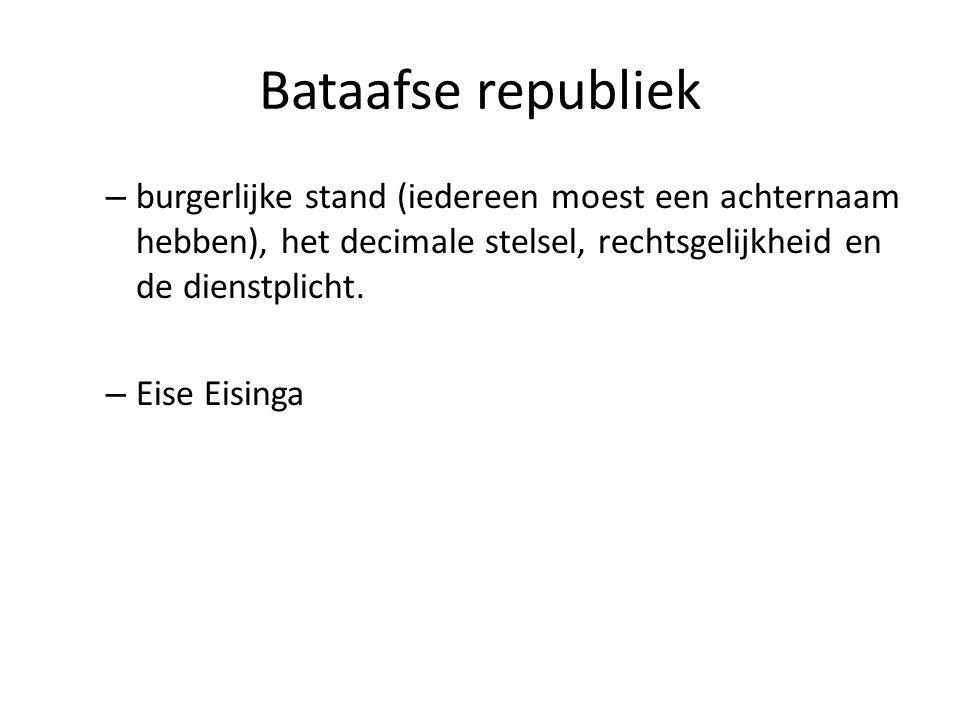 Bataafse republiek – burgerlijke stand (iedereen moest een achternaam hebben), het decimale stelsel, rechtsgelijkheid en de dienstplicht. – Eise Eisin