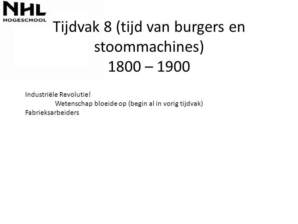 Tijdvak 8 (tijd van burgers en stoommachines) 1800 – 1900 Industriële Revolutie! Wetenschap bloeide op (begin al in vorig tijdvak) Fabrieksarbeiders