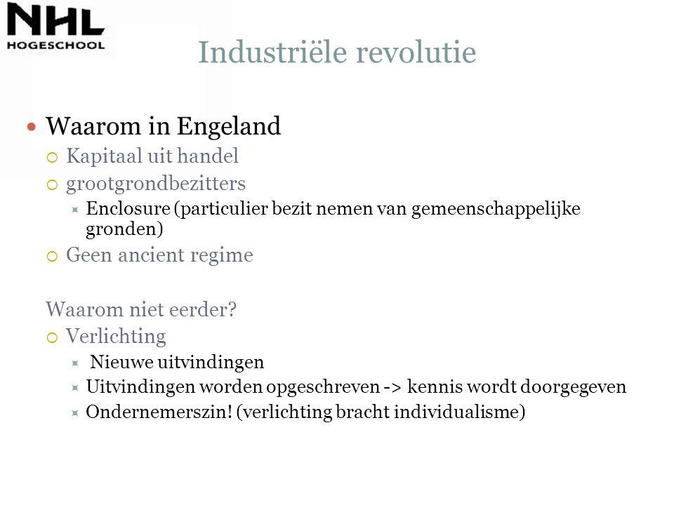 Industriële revolutie Waarom in Engeland  Kapitaal uit handel  grootgrondbezitters  Enclosure (particulier bezit nemen van gemeenschappelijke grond