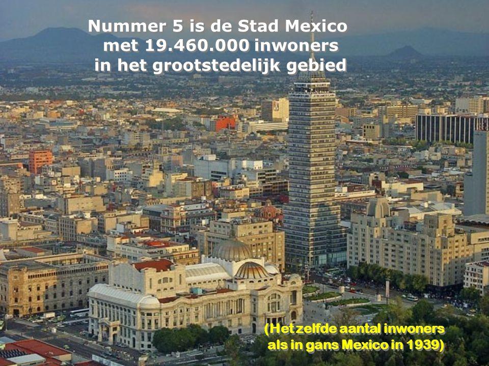 Nummer 5 is de Stad Mexico met 19.460.000 inwoners in het grootstedelijk gebied Nummer 5 is de Stad Mexico met 19.460.000 inwoners in het grootstedelijk gebied (Het zelfde aantal inwoners als in gans Mexico in 1939) (Het zelfde aantal inwoners als in gans Mexico in 1939)