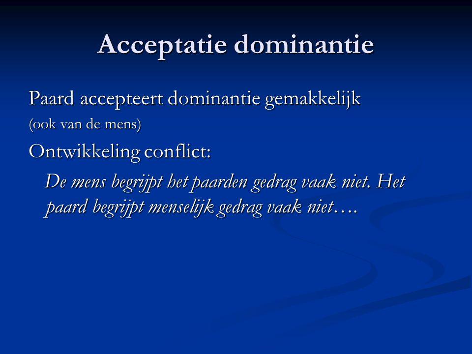 Acceptatie dominantie Paard accepteert dominantie gemakkelijk (ook van de mens) Ontwikkeling conflict: De mens begrijpt het paarden gedrag vaak niet.