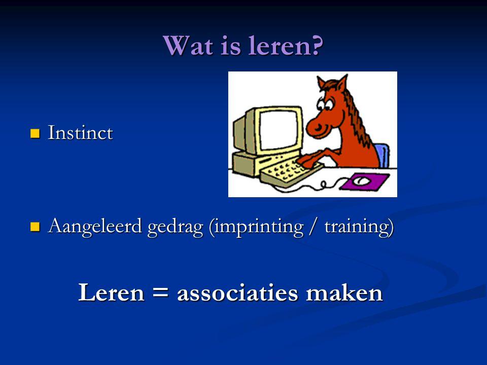 Wat is leren? Instinct Instinct Aangeleerd gedrag (imprinting / training) Aangeleerd gedrag (imprinting / training) Leren = associaties maken