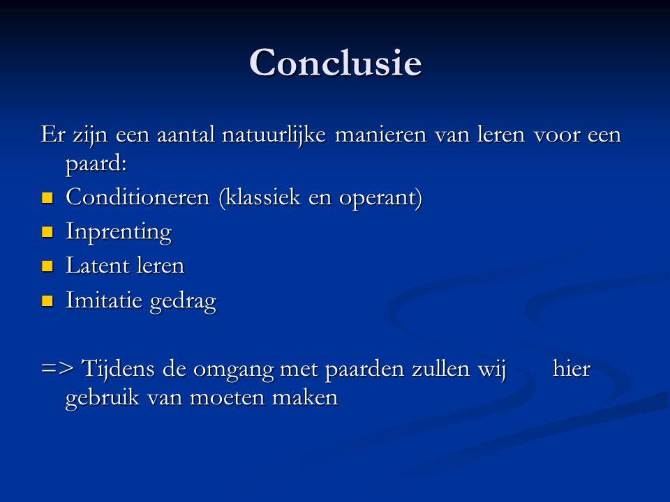 Conclusie Er zijn een aantal natuurlijke manieren van leren voor een paard: Conditioneren (klassiek en operant) Conditioneren (klassiek en operant) In