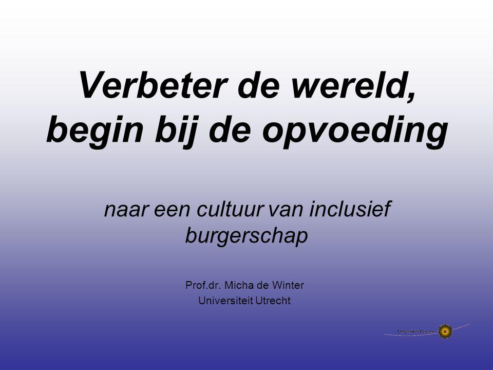 Verbeter de wereld, begin bij de opvoeding naar een cultuur van inclusief burgerschap Prof.dr. Micha de Winter Universiteit Utrecht