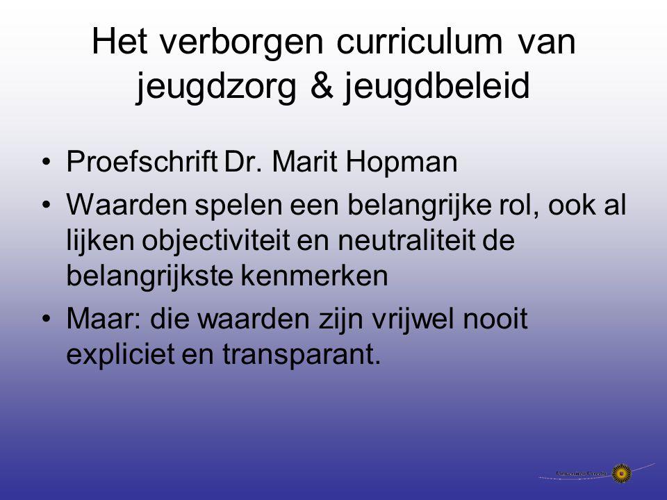 Het verborgen curriculum van jeugdzorg & jeugdbeleid Proefschrift Dr. Marit Hopman Waarden spelen een belangrijke rol, ook al lijken objectiviteit en