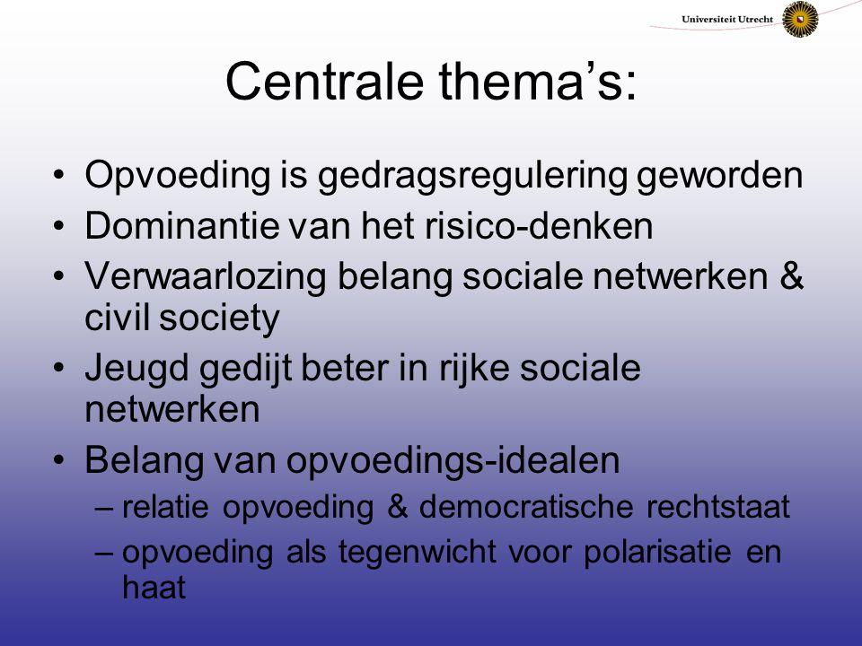 Centrale thema's: Opvoeding is gedragsregulering geworden Dominantie van het risico-denken Verwaarlozing belang sociale netwerken & civil society Jeug