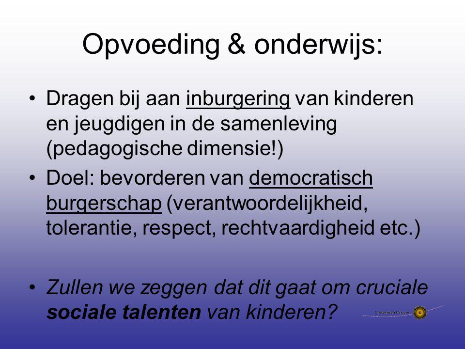 Opvoeding & onderwijs: Dragen bij aan inburgering van kinderen en jeugdigen in de samenleving (pedagogische dimensie!) Doel: bevorderen van democratisch burgerschap (verantwoordelijkheid, tolerantie, respect, rechtvaardigheid etc.) Zullen we zeggen dat dit gaat om cruciale sociale talenten van kinderen?